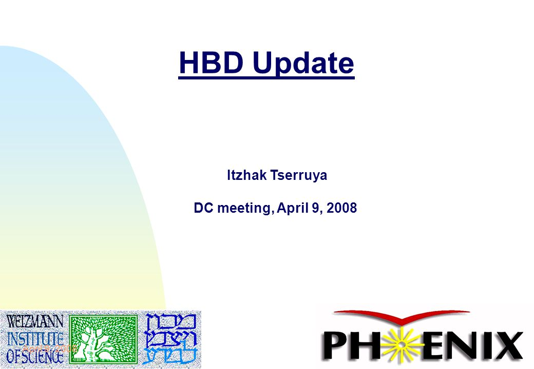 1 HBD Update Itzhak Tserruya DC meeting, April 9, 2008 April 9, 2008