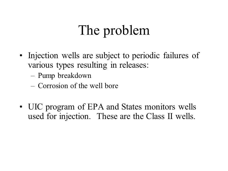 The problem Injection wells are subject to periodic failures of various types resulting in releases: –Pump breakdown –Corrosion of the well bore UIC program of EPA and States monitors wells used for injection.