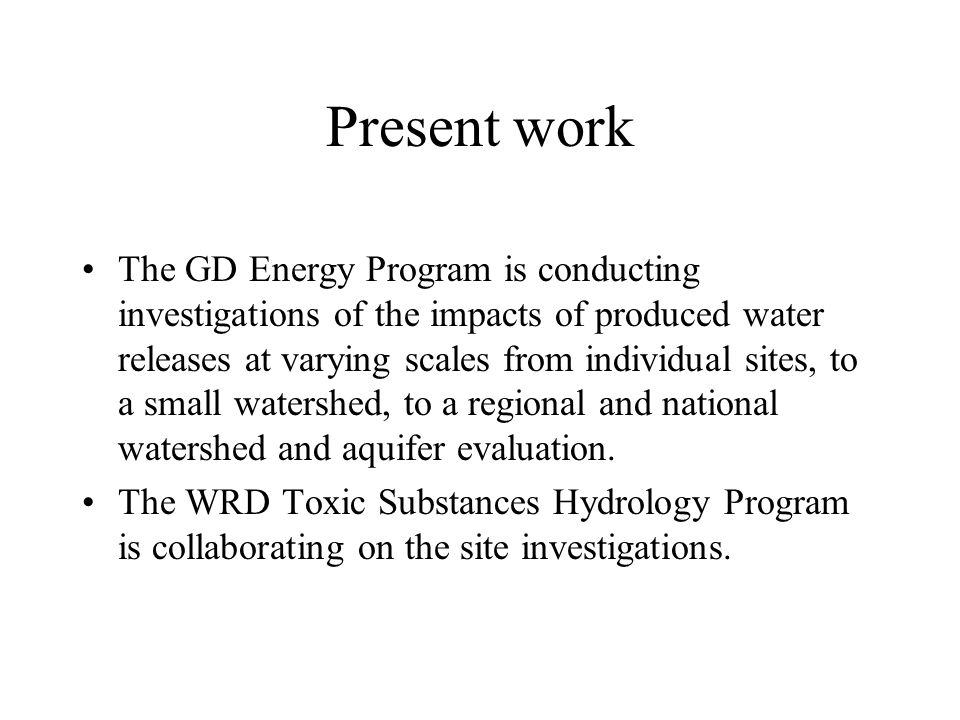 Present work The GD Energy Program is conducting investigations of the impacts of produced water releases at varying scales from individual sites, to a small watershed, to a regional and national watershed and aquifer evaluation.