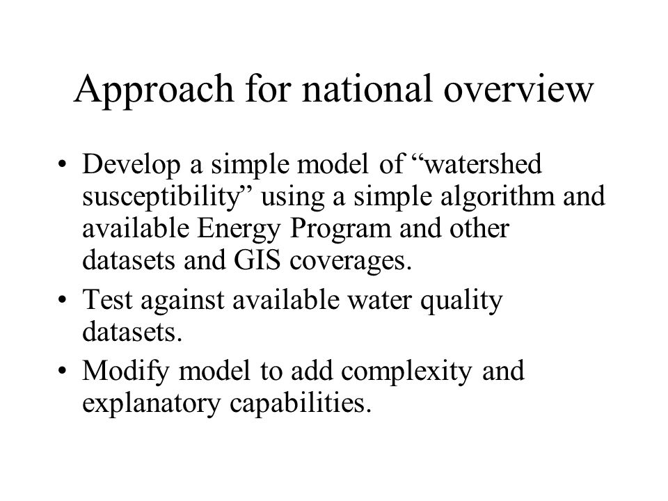 Approach for national overview Develop a simple model of watershed susceptibility using a simple algorithm and available Energy Program and other datasets and GIS coverages.