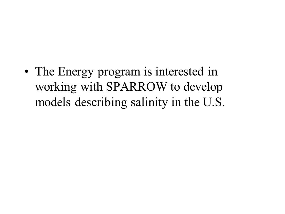 The Energy program is interested in working with SPARROW to develop models describing salinity in the U.S.