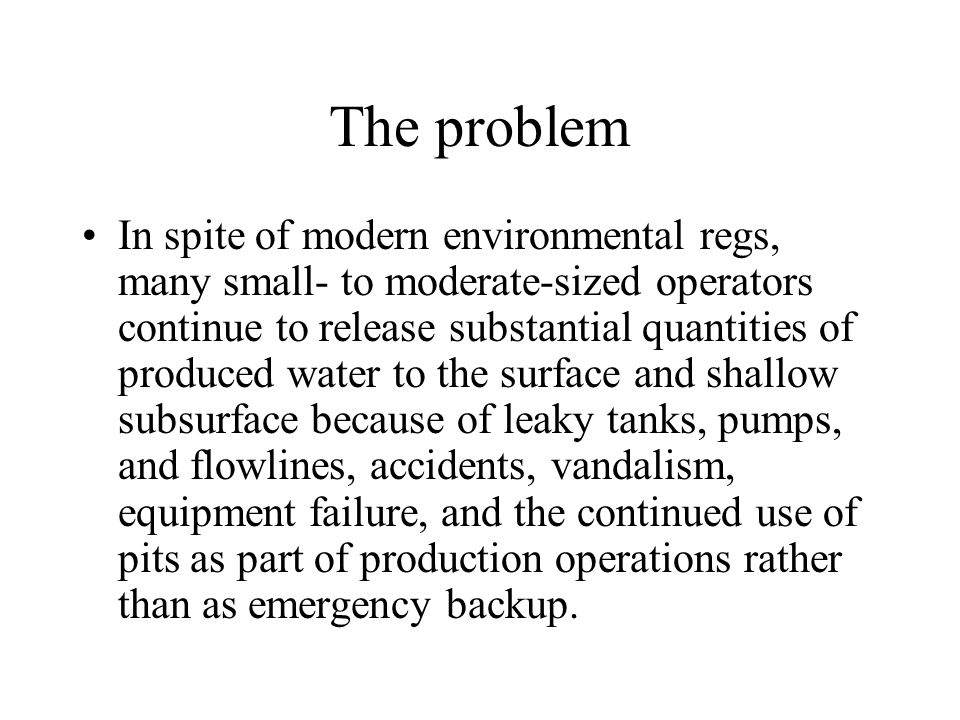 The problem In spite of modern environmental regs, many small- to moderate-sized operators continue to release substantial quantities of produced water to the surface and shallow subsurface because of leaky tanks, pumps, and flowlines, accidents, vandalism, equipment failure, and the continued use of pits as part of production operations rather than as emergency backup.