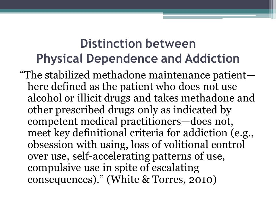 Distinction between Physical Dependence and Addiction The stabilized methadone maintenance patient— here defined as the patient who does not use alcohol or illicit drugs and takes methadone and other prescribed drugs only as indicated by competent medical practitioners—does not, meet key definitional criteria for addiction (e.g., obsession with using, loss of volitional control over use, self-accelerating patterns of use, compulsive use in spite of escalating consequences). (White & Torres, 2010)