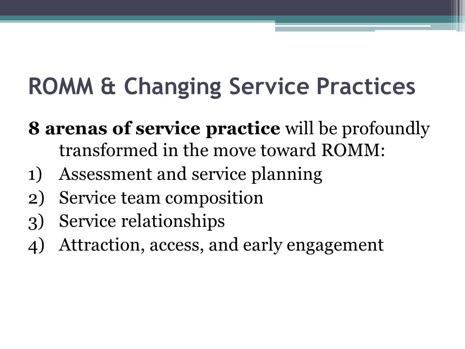 ROMM & Changing Service Practices 8 arenas of service practice will be profoundly transformed in the move toward ROMM: 1)Assessment and service planning 2)Service team composition 3)Service relationships 4)Attraction, access, and early engagement