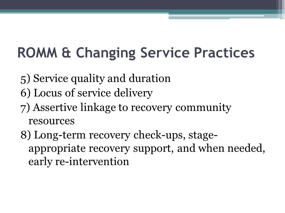 ROMM & Changing Service Practices 5) Service quality and duration 6) Locus of service delivery 7) Assertive linkage to recovery community resources 8) Long-term recovery check-ups, stage- appropriate recovery support, and when needed, early re-intervention