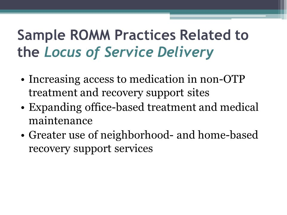 Sample ROMM Practices Related to the Locus of Service Delivery Increasing access to medication in non-OTP treatment and recovery support sites Expanding office-based treatment and medical maintenance Greater use of neighborhood- and home-based recovery support services
