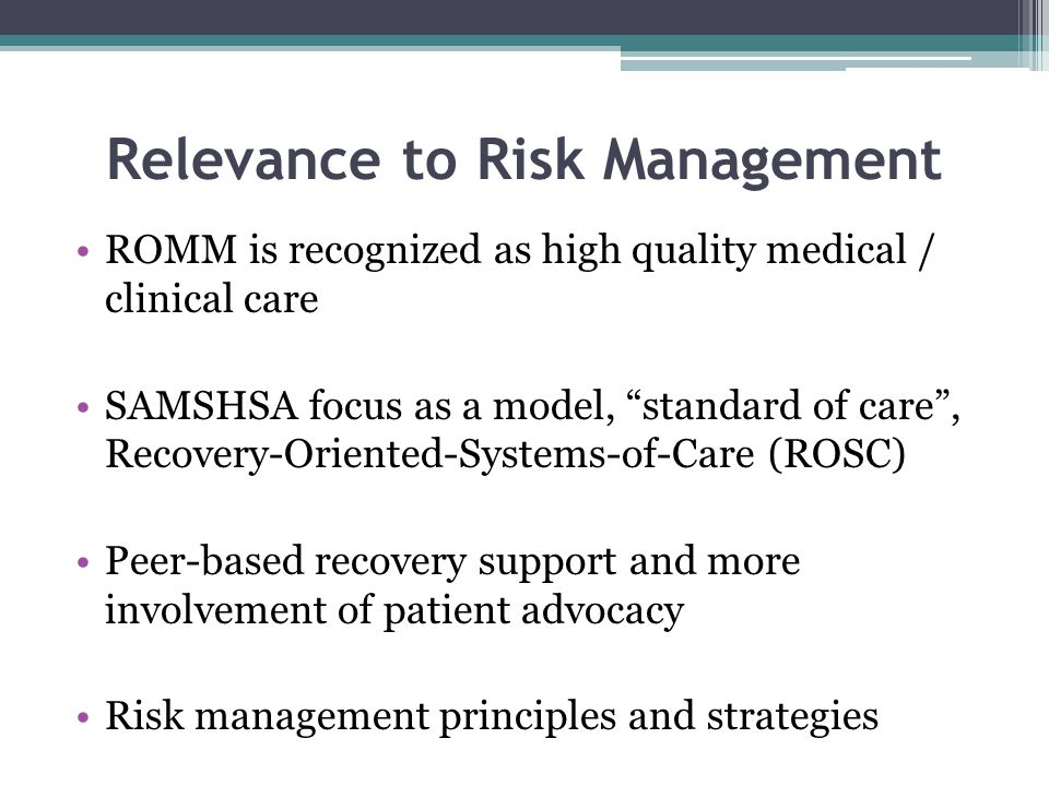 Relevance to Risk Management ROMM is recognized as high quality medical / clinical care SAMSHSA focus as a model, standard of care , Recovery-Oriented-Systems-of-Care (ROSC) Peer-based recovery support and more involvement of patient advocacy Risk management principles and strategies
