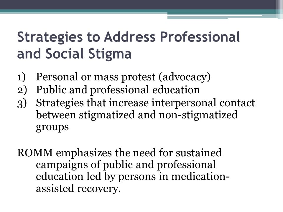 Strategies to Address Professional and Social Stigma 1)Personal or mass protest (advocacy) 2)Public and professional education 3)Strategies that increase interpersonal contact between stigmatized and non-stigmatized groups ROMM emphasizes the need for sustained campaigns of public and professional education led by persons in medication- assisted recovery.