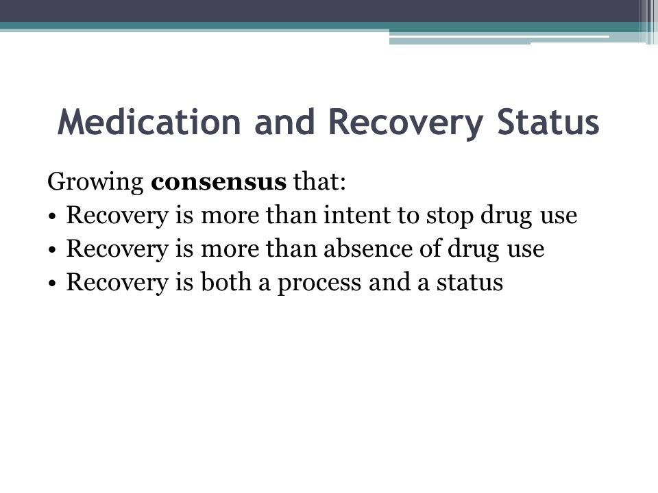 Medication and Recovery Status Growing consensus that: Recovery is more than intent to stop drug use Recovery is more than absence of drug use Recovery is both a process and a status