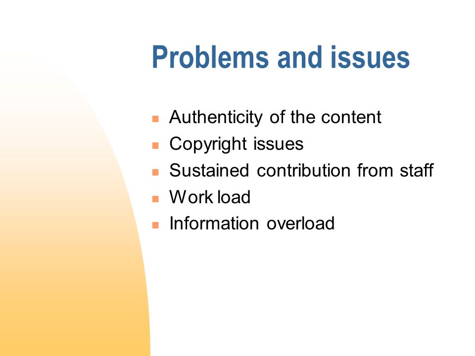 Problems and issues Authenticity of the content Copyright issues Sustained contribution from staff Work load Information overload