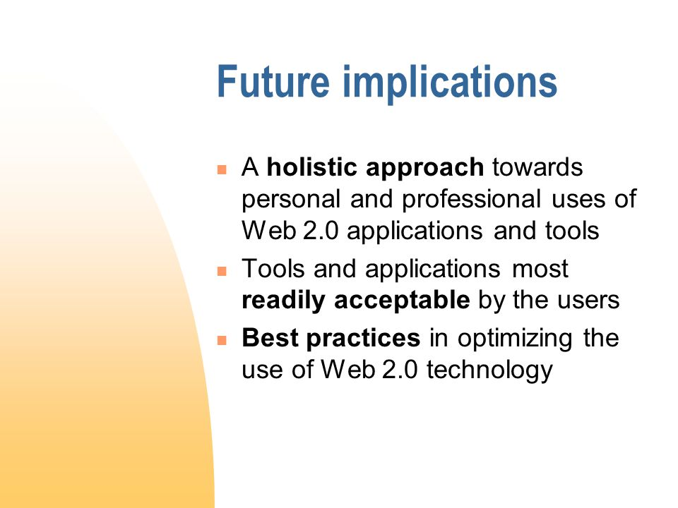 Future implications A holistic approach towards personal and professional uses of Web 2.0 applications and tools Tools and applications most readily acceptable by the users Best practices in optimizing the use of Web 2.0 technology