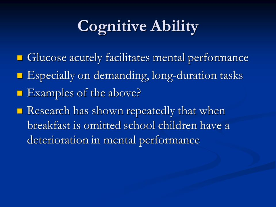Cognitive Ability Glucose acutely facilitates mental performance Glucose acutely facilitates mental performance Especially on demanding, long-duration tasks Especially on demanding, long-duration tasks Examples of the above.