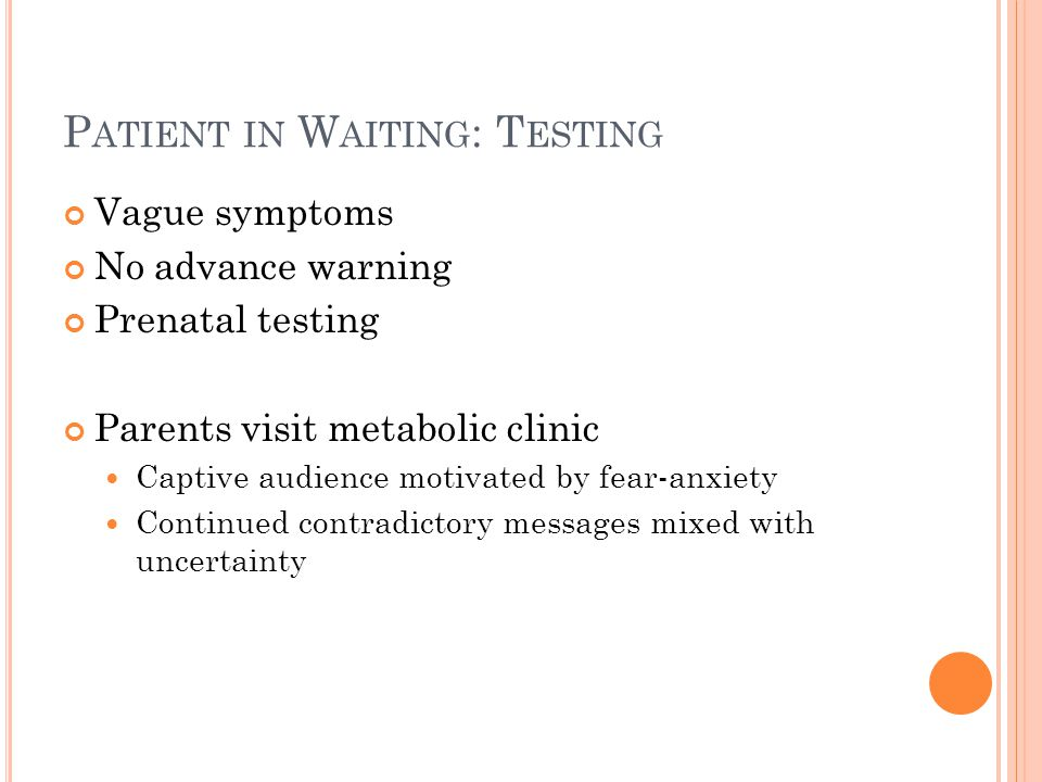 P ATIENT IN W AITING : T ESTING Vague symptoms No advance warning Prenatal testing Parents visit metabolic clinic Captive audience motivated by fear-anxiety Continued contradictory messages mixed with uncertainty