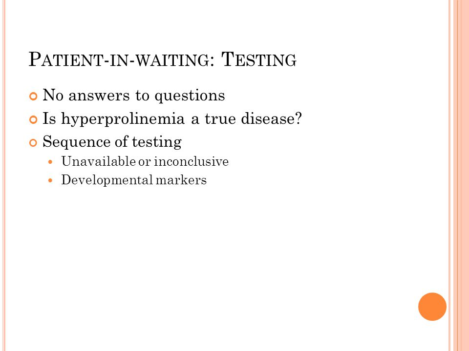 P ATIENT - IN - WAITING : T ESTING No answers to questions Is hyperprolinemia a true disease.