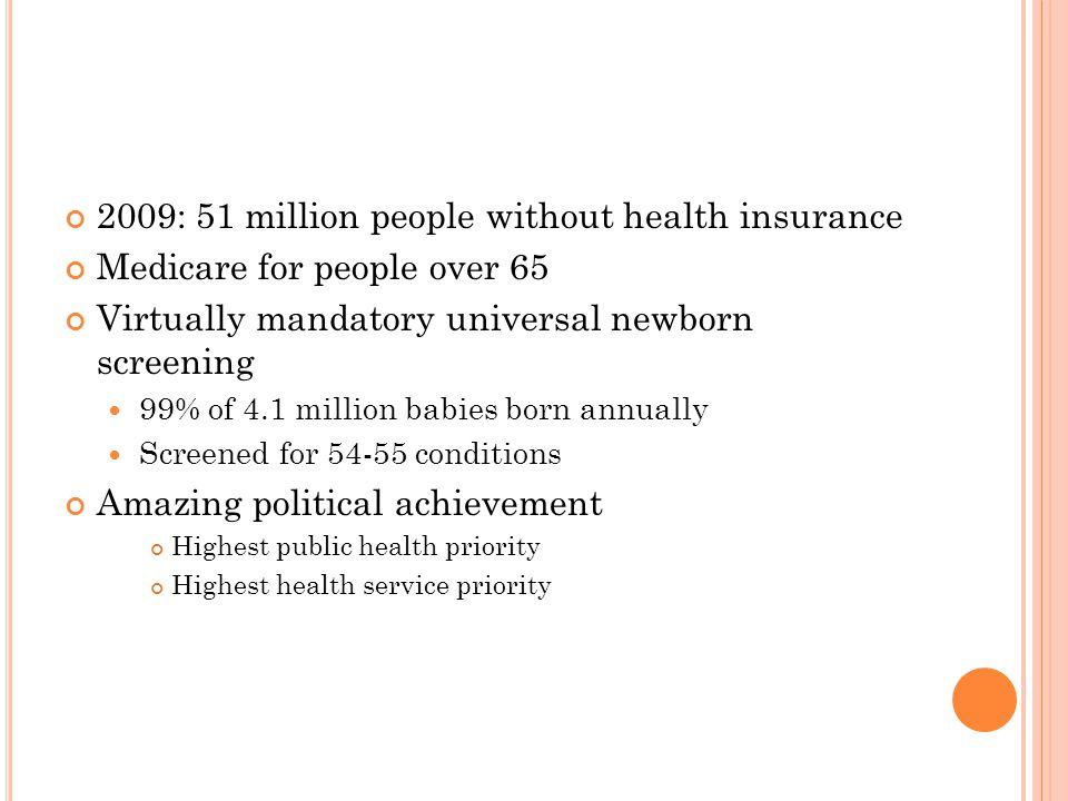 2009: 51 million people without health insurance Medicare for people over 65 Virtually mandatory universal newborn screening 99% of 4.1 million babies born annually Screened for 54-55 conditions Amazing political achievement Highest public health priority Highest health service priority