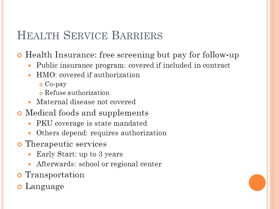 H EALTH S ERVICE B ARRIERS Health Insurance: free screening but pay for follow-up Public insurance program: covered if included in contract HMO: covered if authorization Co-pay Refuse authorization Maternal disease not covered Medical foods and supplements PKU coverage is state mandated Others depend: requires authorization Therapeutic services Early Start: up to 3 years Afterwards: school or regional center Transportation Language