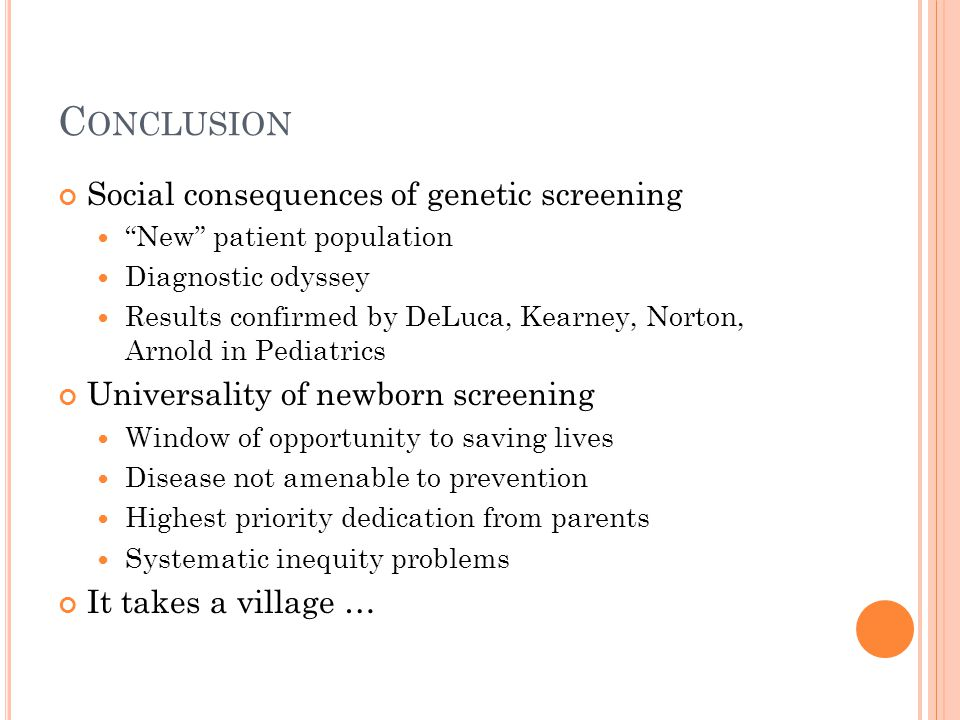 C ONCLUSION Social consequences of genetic screening New patient population Diagnostic odyssey Results confirmed by DeLuca, Kearney, Norton, Arnold in Pediatrics Universality of newborn screening Window of opportunity to saving lives Disease not amenable to prevention Highest priority dedication from parents Systematic inequity problems It takes a village …