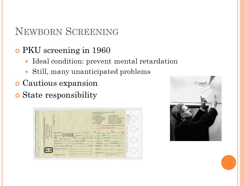 N EWBORN S CREENING PKU screening in 1960 Ideal condition: prevent mental retardation Still, many unanticipated problems Cautious expansion State responsibility
