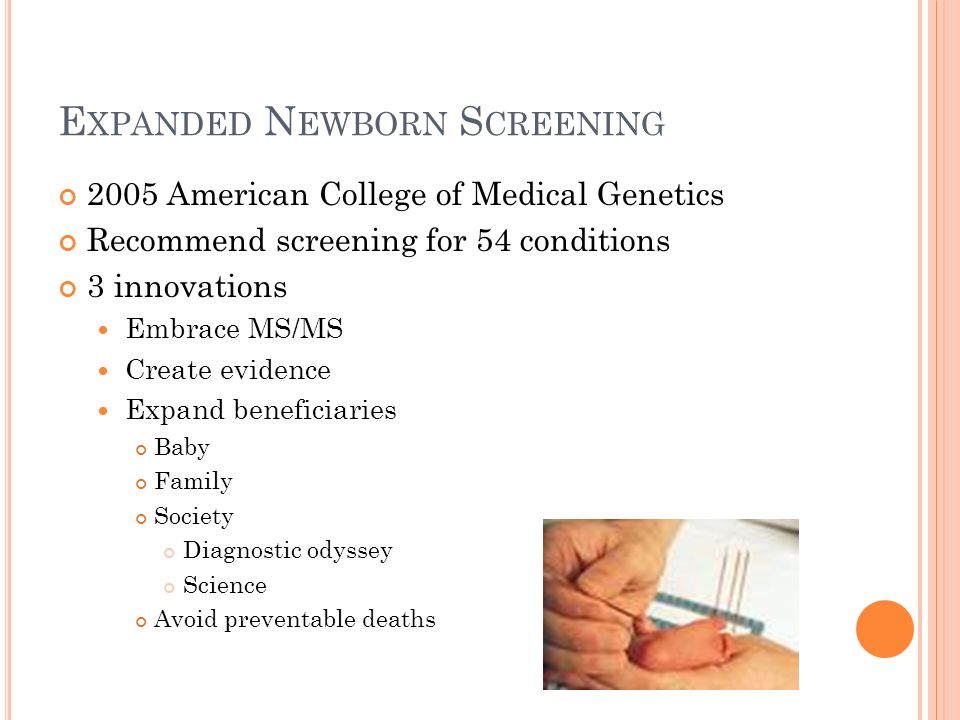 E XPANDED N EWBORN S CREENING 2005 American College of Medical Genetics Recommend screening for 54 conditions 3 innovations Embrace MS/MS Create evidence Expand beneficiaries Baby Family Society Diagnostic odyssey Science Avoid preventable deaths
