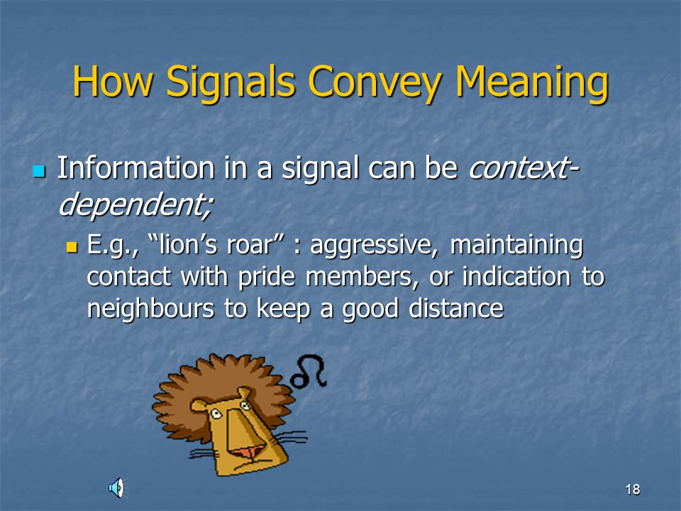17 How Signals Convey Meaning Individuals can increase information content of signals by… combining 2+ signals = composite signal Individuals can incr
