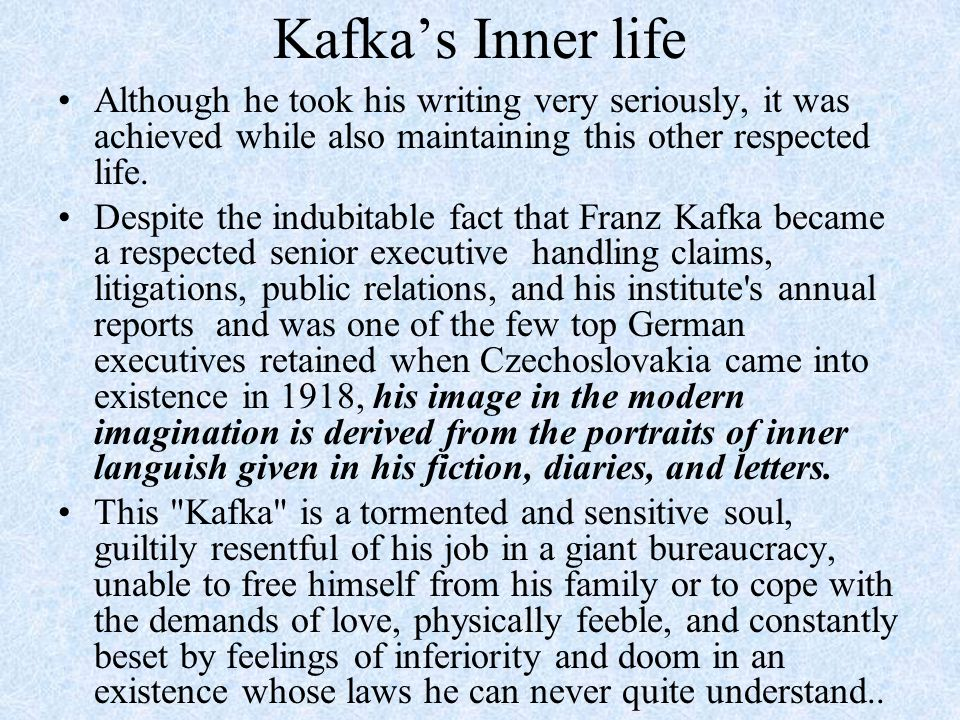 Kafka's Inner life Although he took his writing very seriously, it was achieved while also maintaining this other respected life.