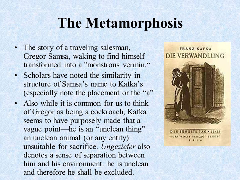 The Metamorphosis The story of a traveling salesman, Gregor Samsa, waking to find himself transformed into a monstrous vermin. Scholars have noted the similarity in structure of Samsa's name to Kafka's (especially note the placement or the a Also while it is common for us to think of Gregor as being a cockroach, Kafka seems to have purposely made that a vague point—he is an unclean thing an unclean animal (or any entity) unsuitable for sacrifice.