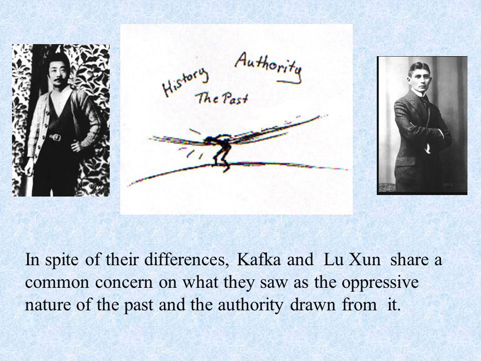In spite of their differences, Kafka and Lu Xun share a common concern on what they saw as the oppressive nature of the past and the authority drawn from it.
