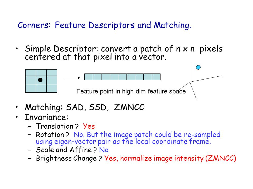 Corners: Feature Descriptors and Matching. Simple Descriptor: convert a patch of n x n pixels centered at that pixel into a vector. Matching: SAD, SSD