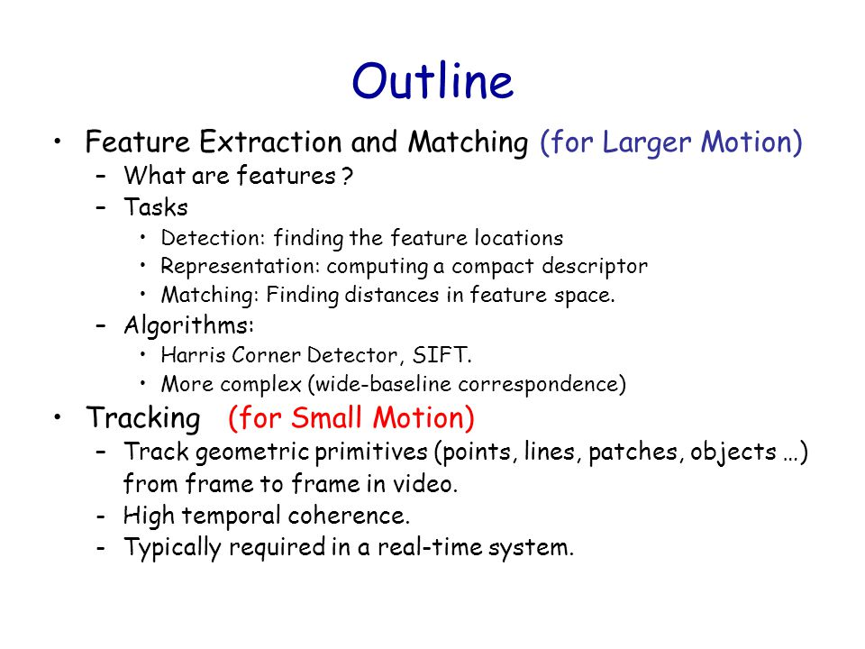 Outline Feature Extraction and Matching (for Larger Motion) –What are features ? –Tasks Detection: finding the feature locations Representation: compu