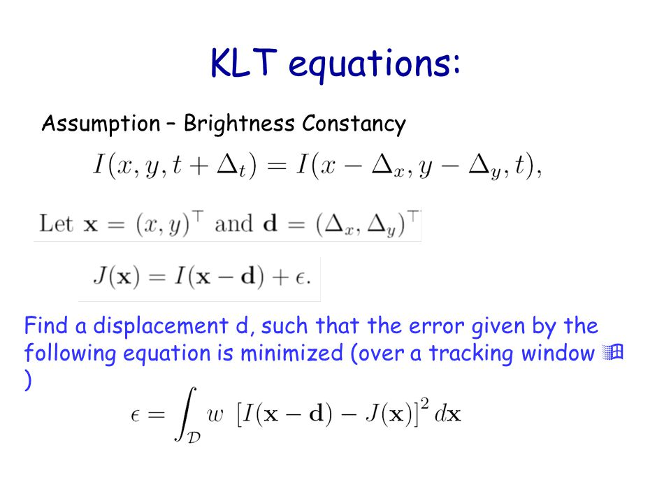 KLT equations: Assumption – Brightness Constancy Find a displacement d, such that the error given by the following equation is minimized (over a track