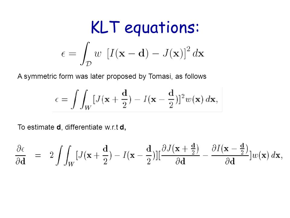 KLT equations: A symmetric form was later proposed by Tomasi, as follows To estimate d, differentiate w.r.t d,