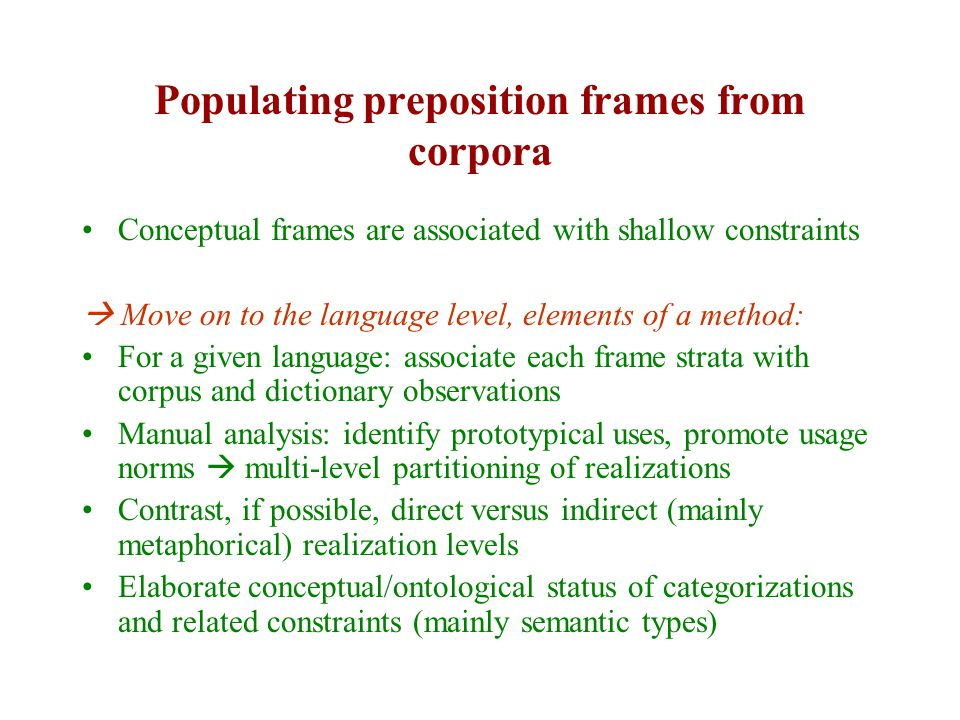 Populating preposition frames from corpora Conceptual frames are associated with shallow constraints  Move on to the language level, elements of a method: For a given language: associate each frame strata with corpus and dictionary observations Manual analysis: identify prototypical uses, promote usage norms  multi-level partitioning of realizations Contrast, if possible, direct versus indirect (mainly metaphorical) realization levels Elaborate conceptual/ontological status of categorizations and related constraints (mainly semantic types)