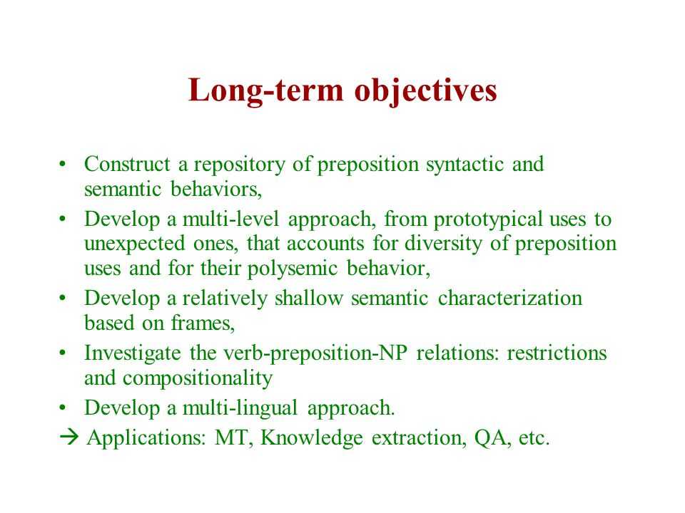 Long-term objectives Construct a repository of preposition syntactic and semantic behaviors, Develop a multi-level approach, from prototypical uses to unexpected ones, that accounts for diversity of preposition uses and for their polysemic behavior, Develop a relatively shallow semantic characterization based on frames, Investigate the verb-preposition-NP relations: restrictions and compositionality Develop a multi-lingual approach.