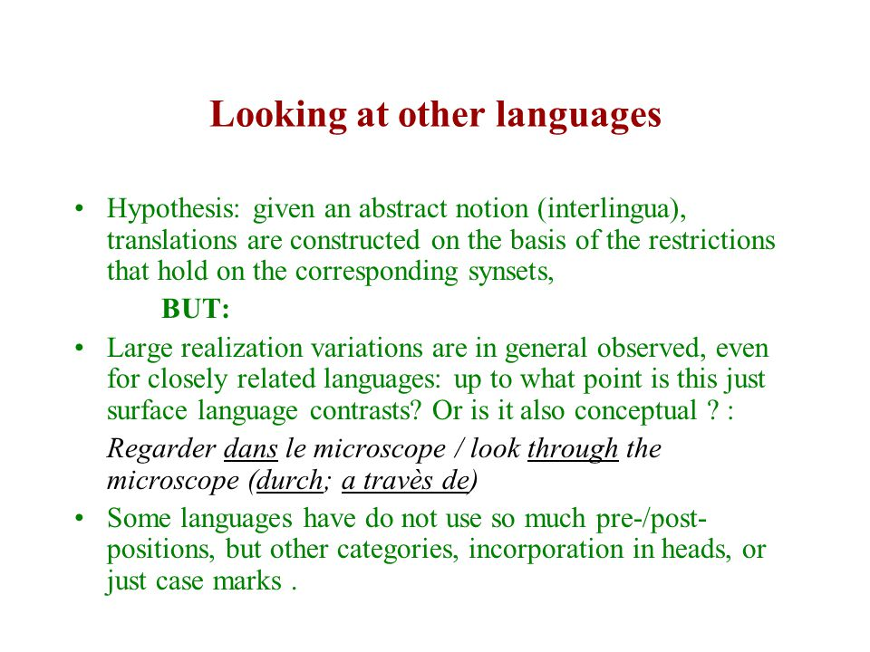 Looking at other languages Hypothesis: given an abstract notion (interlingua), translations are constructed on the basis of the restrictions that hold on the corresponding synsets, BUT: Large realization variations are in general observed, even for closely related languages: up to what point is this just surface language contrasts.