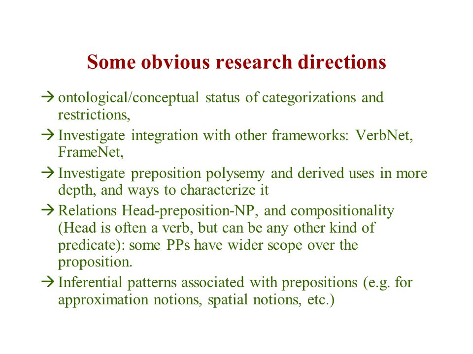 Some obvious research directions  ontological/conceptual status of categorizations and restrictions,  Investigate integration with other frameworks: VerbNet, FrameNet,  Investigate preposition polysemy and derived uses in more depth, and ways to characterize it  Relations Head-preposition-NP, and compositionality (Head is often a verb, but can be any other kind of predicate): some PPs have wider scope over the proposition.