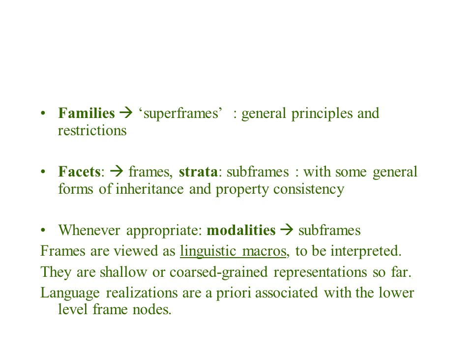 Families  'superframes' : general principles and restrictions Facets:  frames, strata: subframes : with some general forms of inheritance and property consistency Whenever appropriate: modalities  subframes Frames are viewed as linguistic macros, to be interpreted.