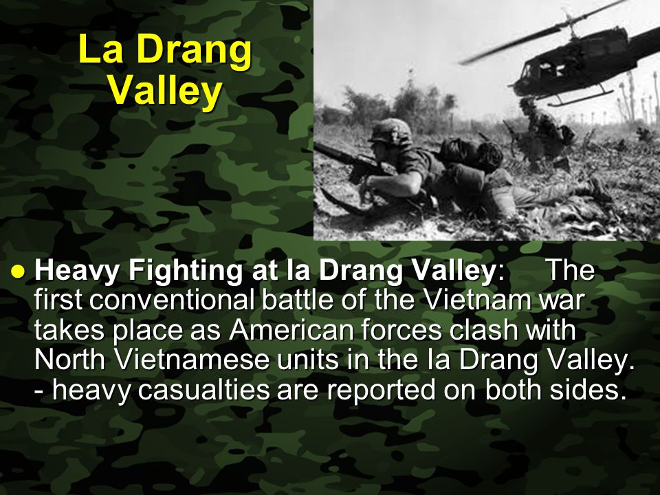 Slide 12 La Drang Valley Heavy Fighting at Ia Drang Valley: The first conventional battle of the Vietnam war takes place as American forces clash with