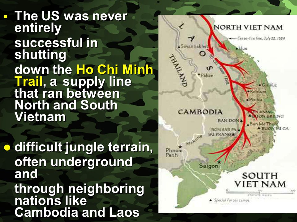 Slide 14  The US was never entirely successful in shutting down the Ho Chi Minh Trail, a supply line that ran between North and South Vietnam down th