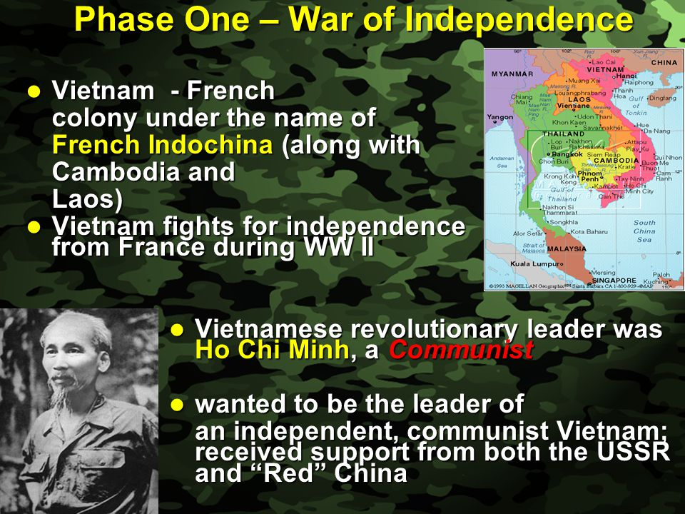 Slide 2 Phase One – War of Independence Vietnam - French Vietnam - French colony under the name of French Indochina (along with Cambodia and Laos) Vie