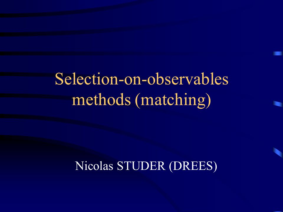 Selection-on-observables methods (matching) Nicolas STUDER (DREES)