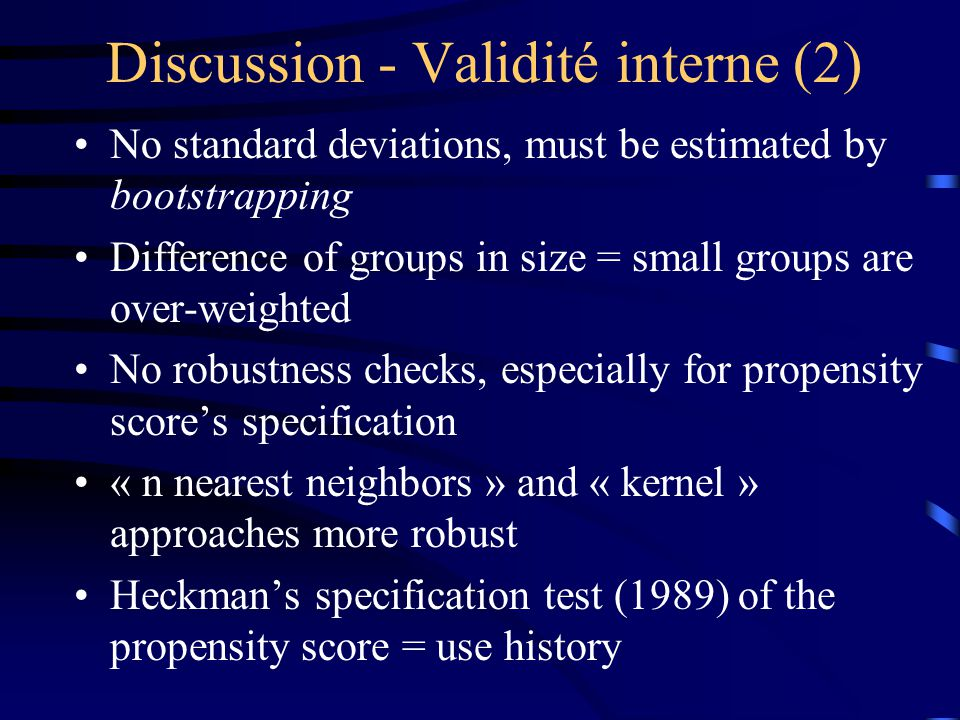 Discussion - Validité interne (2) No standard deviations, must be estimated by bootstrapping Difference of groups in size = small groups are over-weighted No robustness checks, especially for propensity score's specification « n nearest neighbors » and « kernel » approaches more robust Heckman's specification test (1989) of the propensity score = use history