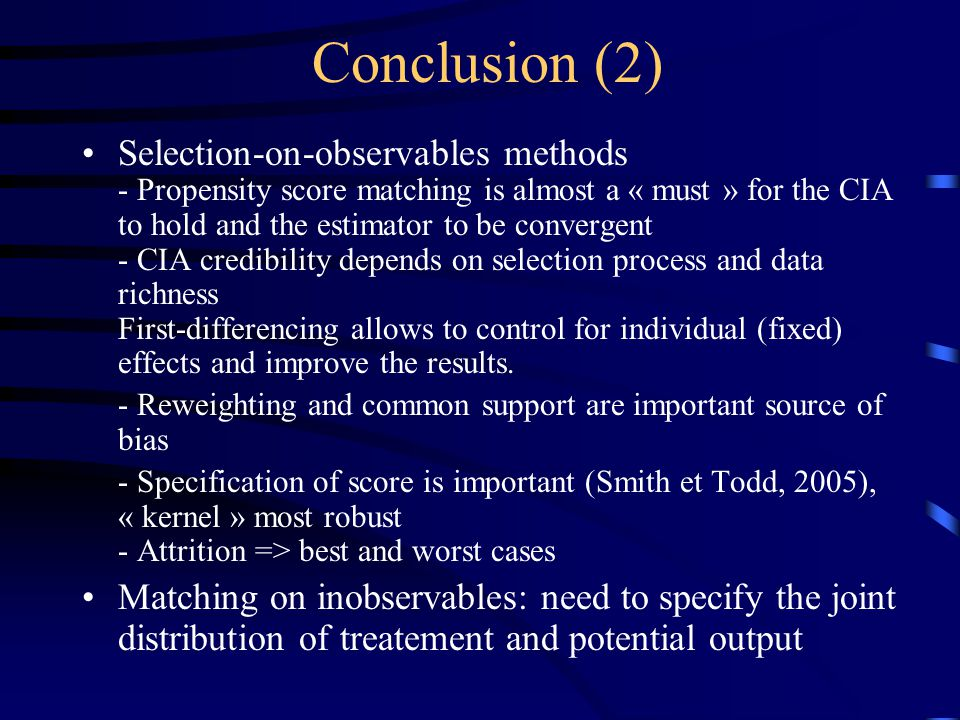 Conclusion (2) Selection-on-observables methods - Propensity score matching is almost a « must » for the CIA to hold and the estimator to be convergent - CIA credibility depends on selection process and data richness First-differencing allows to control for individual (fixed) effects and improve the results.