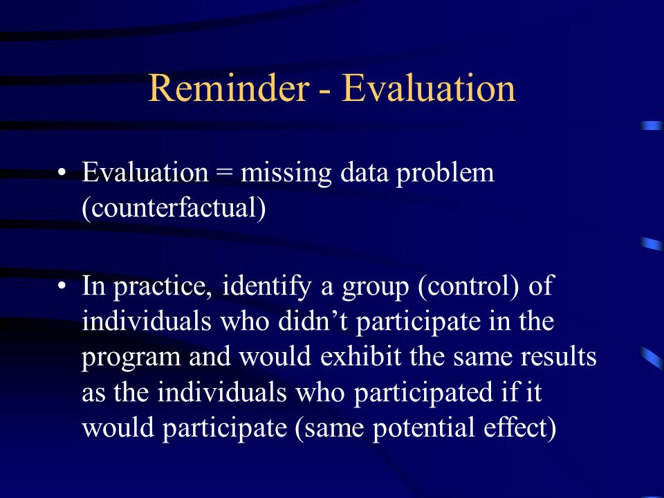 Reminder - Evaluation Evaluation = missing data problem (counterfactual) In practice, identify a group (control) of individuals who didn't participate in the program and would exhibit the same results as the individuals who participated if it would participate (same potential effect)