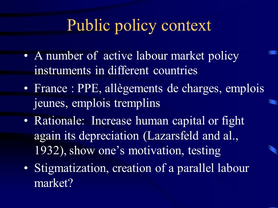 Public policy context A number of active labour market policy instruments in different countries France : PPE, allègements de charges, emplois jeunes, emplois tremplins Rationale: Increase human capital or fight again its depreciation (Lazarsfeld and al., 1932), show one's motivation, testing Stigmatization, creation of a parallel labour market