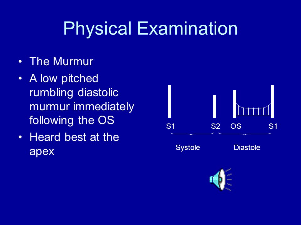Physical Examination The Murmur A low pitched rumbling diastolic murmur immediately following the OS Heard best at the apex S1 S2 OS S1 Systole Diasto
