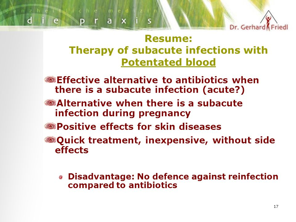 17 Resume: Therapy of subacute infections with Potentated blood Effective alternative to antibiotics when there is a subacute infection (acute ) Alternative when there is a subacute infection during pregnancy Positive effects for skin diseases Quick treatment, inexpensive, without side effects Disadvantage: No defence against reinfection compared to antibiotics