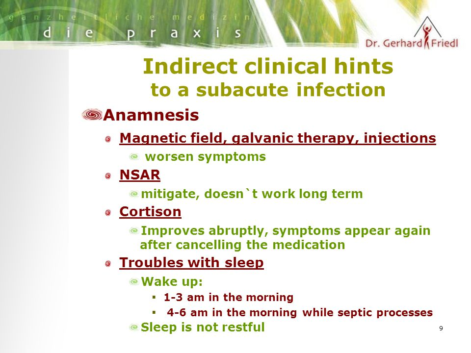 9 Indirect clinical hints to a subacute infection Anamnesis Magnetic field, galvanic therapy, injections worsen symptoms NSAR mitigate, doesn`t work long term Cortison Improves abruptly, symptoms appear again after cancelling the medication Troubles with sleep Wake up:  1-3 am in the morning  4-6 am in the morning while septic processes Sleep is not restful