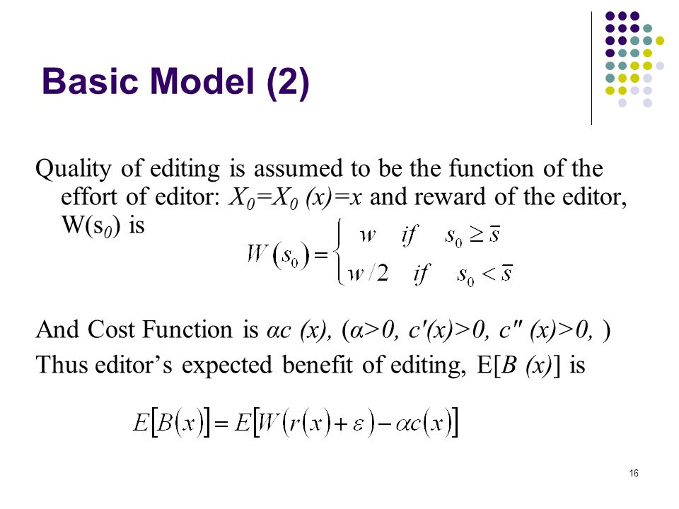 16 Basic Model (2) Quality of editing is assumed to be the function of the effort of editor: X 0 =X 0 (x)=x and reward of the editor, W(s 0 ) is And Cost Function is αc (x), (α>0, c (x)>0, c (x)>0, ) Thus editor's expected benefit of editing, E[B (x)] is