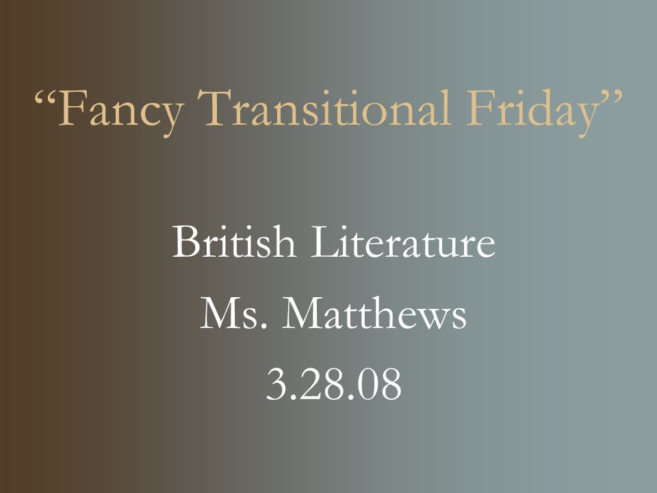"""Fancy Transitional Friday"" British Literature Ms. Matthews 3.28.08"