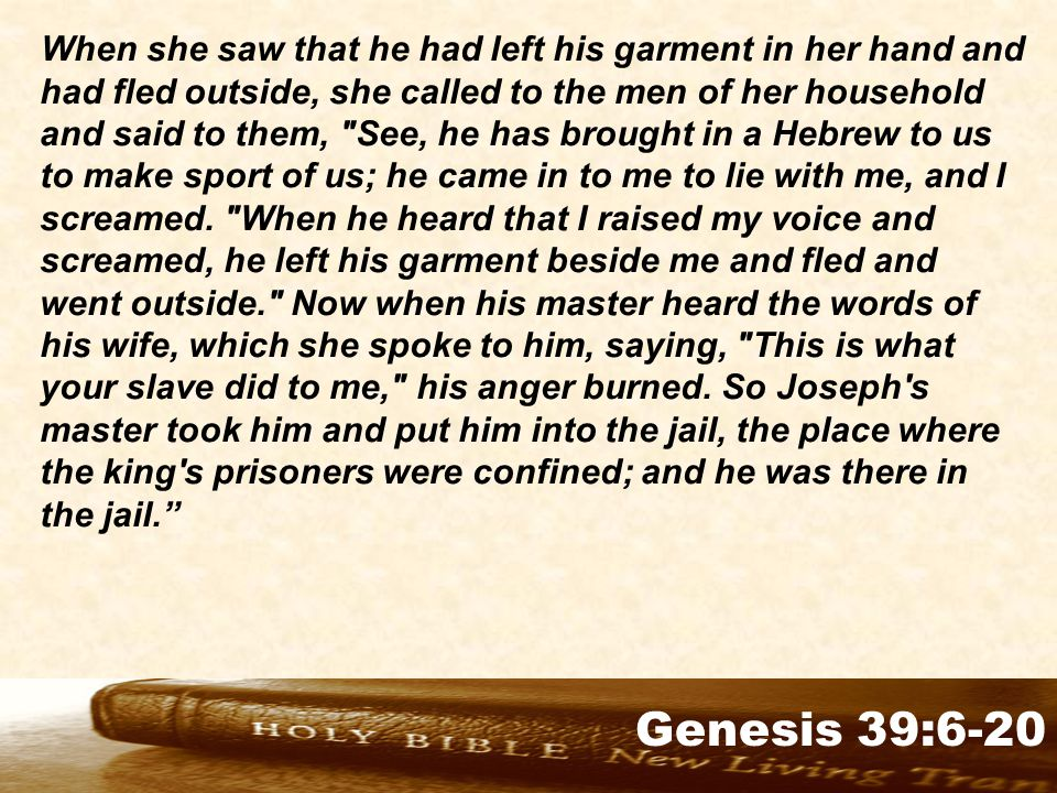 Genesis 32:1-2 When she saw that he had left his garment in her hand and had fled outside, she called to the men of her household and said to them, See, he has brought in a Hebrew to us to make sport of us; he came in to me to lie with me, and I screamed.
